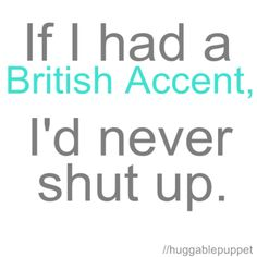 And if my husband had a British Accent I'd think he was twice as hot as he already is!
