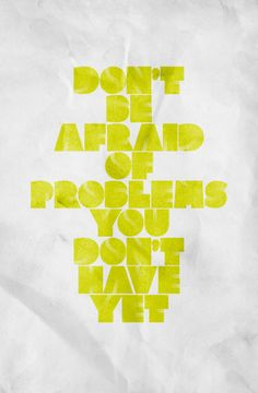 Don't Be Afraid Of Problems You Don't Have Yet