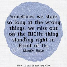 Sometimes we stare so long at the wrong things, we miss out on the RIGHT thing standing right in front of us. -Mandy Hale by deeplifequotes, via Flickr
