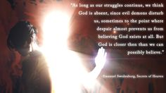 """""""As long as our struggles continue, we think God is absent, since evil demons disturb us, sometimes to the point where despair almost prevents us from believing God exists at all. But God is closer than we can possibly believe.""""  --Emanuel Swedenborg, Secrets of Heaven"""