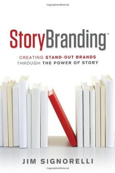 StoryBranding: Creating Stand-Out Brands Through the Power of Story | Jim Signorelli