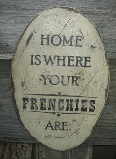 Primitive Sign - Home is Where Your Frenchie Is or Frenchies Are. $20.00, via Etsy.