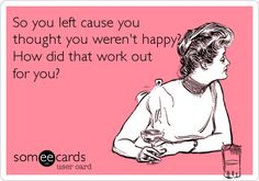 So you left cause you thought you werent happy? How did that work out for you?