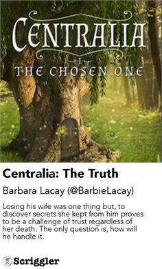 Centralia: The Truth by Barbara Lacay (@BarbieLacay) https://scriggler.com/detailPost/story/103531 Losing his wife was one thing but, to discover secrets she kept from him proves to be a challenge of trust regardless of her death. The only question is, how will he handle it.