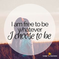 Empowering Affirmations//Leap to Success, Carlsbad, CA. I am free to be whatever I choose to be.