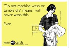 "Funny quote - ""Do not machine wash or tumble dry"" means I will never wash this.  Ever.   *If I see tags like that & ones that say ""dry clean only"" usually means - I'm not buying it then. :P"