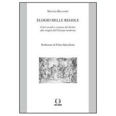Elogio delle regole : crisi sociali e scienza del diritto alle origini dell'Europa moderna / Manlio Bellomo ; prefazione di Pietro Barcellona