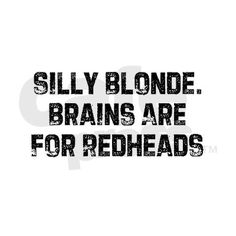 Silly Blonde. Brains are for Redheads