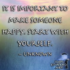 It Is Important To Make Someone Happy. Start With Yourself! - Unknown