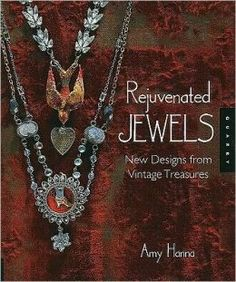 Rejuvenated Jewels: New Designs from Vintage Treasures by Amy Hanna