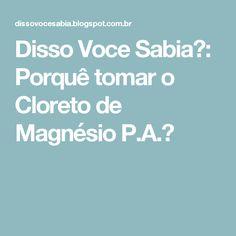 Disso Voce Sabia?: Porquê tomar o Cloreto de Magnésio P.A.?