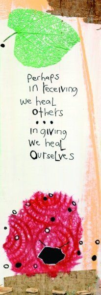 """Perhaps in receiving we heal others, in giving we heal ourselves. """