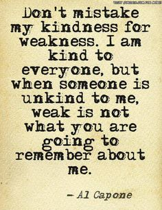 Be unkind to me all you want!  Just not my kids! !!! Weak is not what you'll remember :)