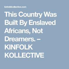 This Country Was Built By Enslaved Africans, Not Dreamers. – KINFOLK KOLLECTIVE