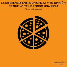 La diferencia entre una pizza y tu opinión, es que yo te he pedido una pizza. http://www.estudiantes.info