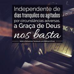 """""""Independente de dias tranquilos ou agitados por circunstâncias adversas, a Graça de Deus nos basta"""" (Valéria Dellacenta)"""