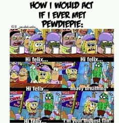 """Lol TRUE!!! Spongebob. Pewdiepie. Hi Felix. I would follow him everywhere and ask for selfies. KAWAII  then pewd's will be like """"hug me brotha"""" and yes i got that from drake and josh"""