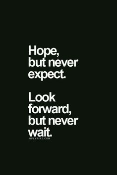 Hope never expect look forward but never wait