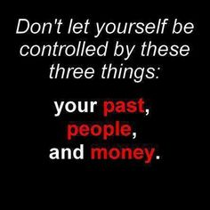 If you spend time looking back, you miss what is in front of you. Don't let people control your beliefs. Be your own person. Money cant buy happiness