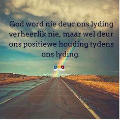 God word nie deur ons lyding verheerlik nie, maar wel deur ons positiewe houding tydens die lyding. Afrikaans, Ministry, Verses, Pray, Coaching, Inspirational Quotes, Wisdom, Messages, God