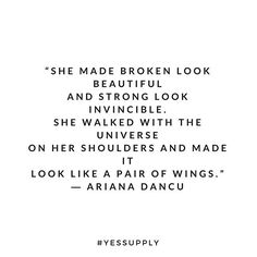 She made broken look beautiful and strong look invincible. She walked with the universe on her shoulder and made it look like a pair of wings. For more motivational, inspirational quotes for female creative, entrepreneurs, and girl bosses follow us at www.instagram.com/yessupply