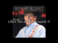 """George Strait-Here for a good time + lyrics!  """"to hell with the RED WINE, pour me some MOONSHINE!"""