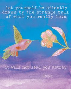 Let yourself be silently drawn by the strange pull of what you really love.  It will not lead you astray. - Rumi Print