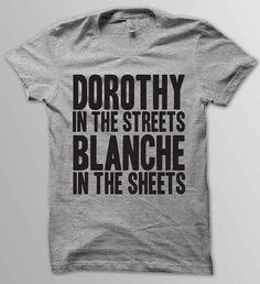 """Dorothy In the Streets, Blanche In the Sheets"" T-Shirt, $19.00"