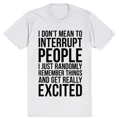 I Don't Mean To Interrupt People I Just Randomly Remember Things and Get Really…