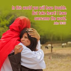 In this world you will have trouble. but take heart! I have overcome the world.  John 16:33