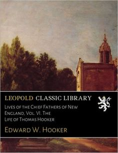 Lives of the Chief Fathers of New England, Vol. VI. The Life of Thomas Hooker…