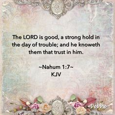 Nahum 1:7 ~ The Lord is good, A stronghold in the day of trouble; And He knows…