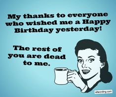 My thanks to everyone who wished me a Happy Birthday yesterday. The rest of you are dead to me. # Birthdays spruch Ways to Say Thank You All For the Birthday Wishes Happy Birthday Wishes For A Friend, Wishes For Daughter, Happy Birthday Best Friend, Friend Birthday Quotes, Birthday Wishes Quotes, Happy Birthday Funny, Birthday Funny Memes, Happy Birthday To Me Quotes, Humor Birthday