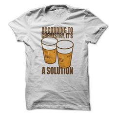 According To Chemistry Alcohol is A Solution T shirt #beer #tee