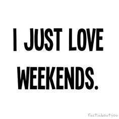I Just Love Weekends.