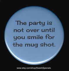 The party is not over until you smile for the mug shot. Pinback button or magnet Trailer Trash Recipe, Trailer Trash Party, Hillbilly Party, Redneck Party, Redneck Christmas, White Trash Party, Frat Parties, Redneck Humor, Ugly Sweater Party