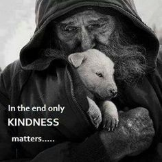In the end only Kindness matters - Homeless, penniless, but oozing with love, compassion and kindness - Priceless. Now Quotes, Life Quotes, La Compassion, Amor Animal, Kindness Matters, Inspirational Quotes Pictures, Faith In Humanity, Picture Quotes, In This World