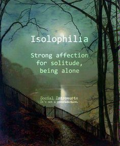 """Isolophilia (n): Strong affection for solitude, being alone preferable, social introvert, """"I have seen Susan around town in while. Maybe her boyfriend's isolophilia has something to do with it. The Words, Weird Words, Cool Words, New Words With Meaning, Unusual Words, Unique Words, Interesting Words, Creative Words, Creative Writing"""