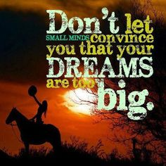 """""""Don't let small minds convince you that your dreams are too big"""""""