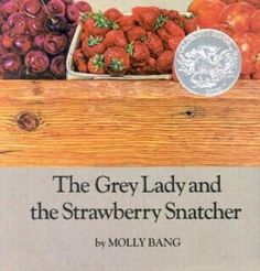 The Grey Lady and the Strawberry Snatcher by Molly Bang All my little ones have been attached to this book at a certain age. Rilla's turn now, it seems. Had to 'read' it to her three times today. Well, the third time she was telling it to me. Always makes me crave berries and cream.
