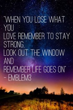 When you lose what you love remember to stay strong. Look out the window and remember life goes on <3