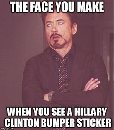 Face You Make Robert Downey Jr | THE FACE YOU MAKE WHEN YOU SEE A HILLARY CLINTON BUMPER STICKER | image tagged in memes,face you make robert downey jr | made w/ Imgflip meme maker