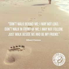 'Don't walk behind me; I may not lead. Don't walk in front of me; I may not follow. Just walk beside me and be my friend.' Albert Camus http://outertravelsinnerjourneys.com/