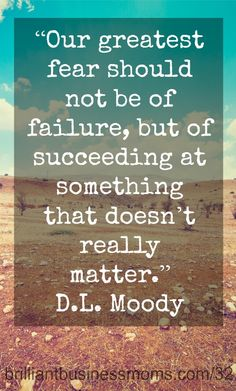 """Our greatest fear should not be of failure, but of succeeding at something that doesn't really matter.""  D.L. Moody  #quote #success"