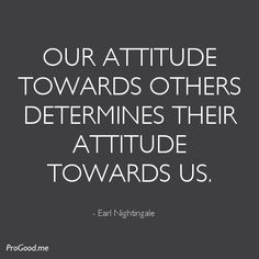 - view source at http://progood.me/1009/earl-nightingale-our-attitude-toward. To see more, follow us on Pinterest or visit us at ProGood.me