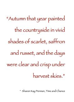 """~ Autumn ~ """"Autumn that year painted the countryside in vivid shades of scarlet, saffron and russet, and the days were clear and crisp under harvest skies."""" ~ Sharon Kay Penman, Time and Chance #Quote"""