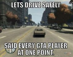 Said every GTA player... @Alex Jones Sandoval