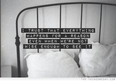 I trust that everything happens for a reason even when we're not wise enough to see it