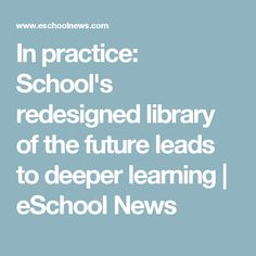 In practice: School's redesigned library of the future leads to deeper learning | eSchool News
