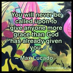 """You will never be called upon to give anyone more grace than God has already given you."" ~ Max Lucado #quote (background  - painting by Jessica L. Bentley, Artist)"